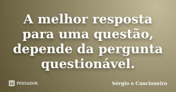A melhor resposta para uma questão, depende da pergunta questionável.... Frase de Sérgio o Cancioneiro.