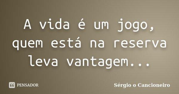 A vida é um jogo, quem está na reserva leva vantagem...... Frase de Sérgio o Cancioneiro.