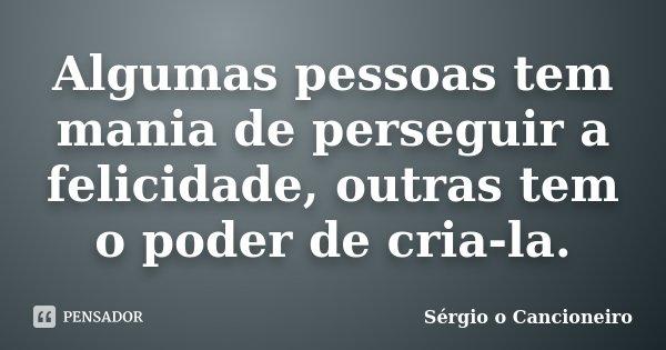 Algumas pessoas tem mania de perseguir a felicidade, outras tem o poder de cria-la.... Frase de Sérgio o Cancioneiro.