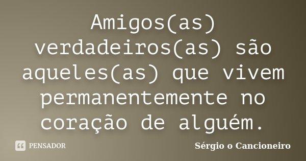 Amigos(as) verdadeiros(as) são aqueles(as) que vivem permanentemente no coração de alguém.... Frase de Sérgio o Cancioneiro.