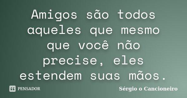 Amigos são todos aqueles que mesmo que você não precise, eles estendem suas mãos.... Frase de Sérgio o Cancioneiro.