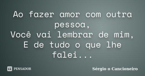 Ao fazer amor com outra pessoa, Você vai lembrar de mim, E de tudo o que lhe falei...... Frase de Sérgio o Cancioneiro.