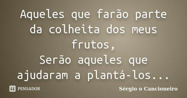 Aqueles que farão parte da colheita dos meus frutos, Serão aqueles que ajudaram a plantá-los...... Frase de Sérgio o Cancioneiro.