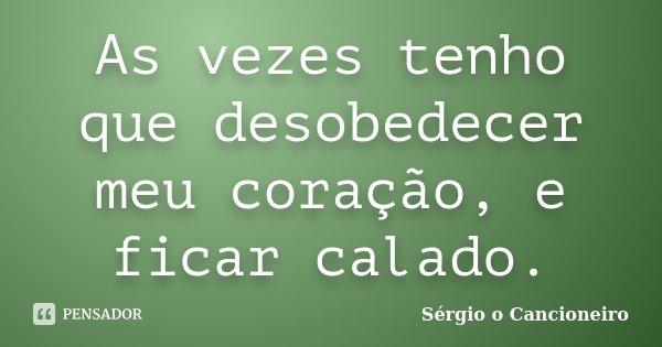 As vezes tenho que desobedecer meu coração, e ficar calado.... Frase de Sérgio o Cancioneiro.