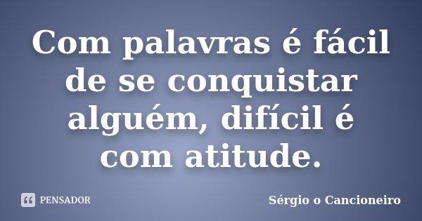 Com palavras é fácil de se conquistar alguém, difícil é com atitude.... Frase de Sérgio o Cancioneiro.