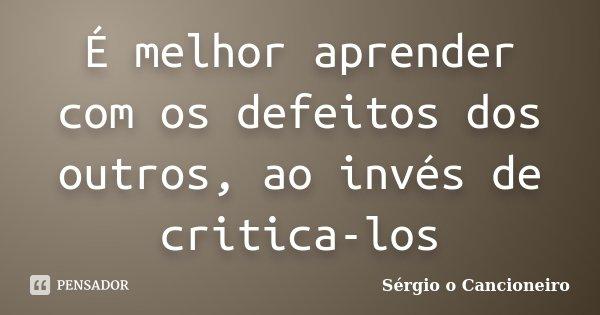 É melhor aprender com os defeitos dos outros, ao invés de critica-los... Frase de Sérgio o Cancioneiro.