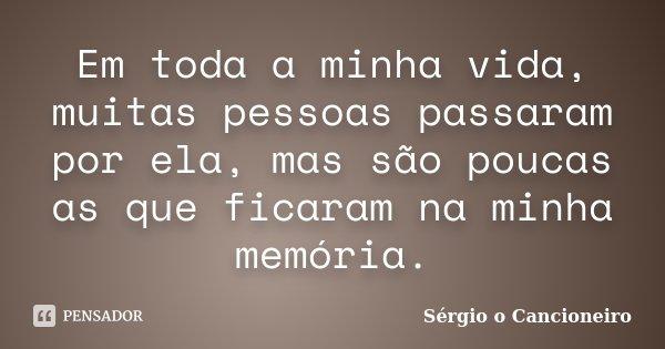 Em toda a minha vida, muitas pessoas passaram por ela, mas são poucas as que ficaram na minha memória.... Frase de Sérgio o Cancioneiro.