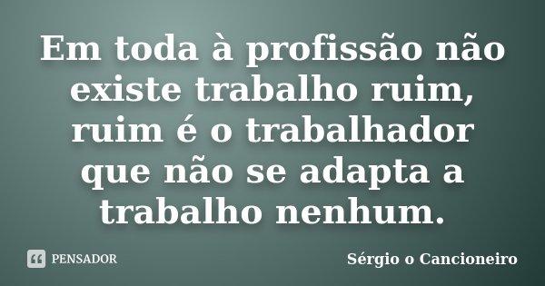 Em toda à profissão não existe trabalho ruim, ruim é o trabalhador que não se adapta a trabalho nenhum.... Frase de Sérgio o Cancioneiro.