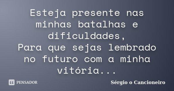 Esteja presente nas minhas batalhas e dificuldades, Para que sejas lembrado no futuro com a minha vitória...... Frase de Sérgio o Cancioneiro.