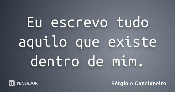 Eu escrevo tudo aquilo que existe dentro de mim.... Frase de Sérgio o Cancioneiro.