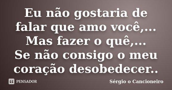 Eu não gostaria de falar que amo você,... Mas fazer o quê,... Se não consigo o meu coração desobedecer..... Frase de Sérgio o Cancioneiro.