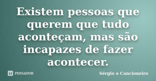 Existem pessoas que querem que tudo aconteçam, mas são incapazes de fazer acontecer.... Frase de Sérgio o Cancioneiro.