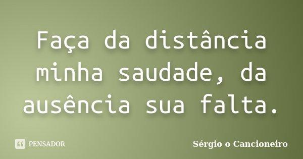 Faça da distância minha saudade, da ausência sua falta.... Frase de Sérgio o Cancioneiro.