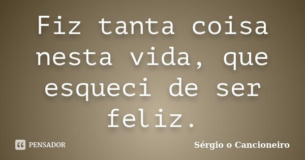 Fiz tanta coisa nesta vida, que esqueci de ser feliz.... Frase de Sérgio o Cancioneiro.