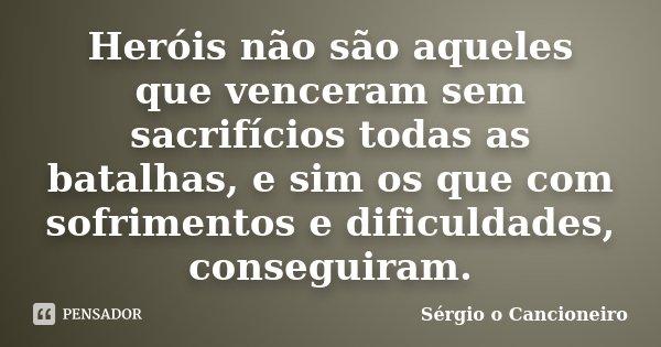 Heróis não são aqueles que venceram sem sacrifícios todas as batalhas, e sim os que com sofrimentos e dificuldades, conseguiram.... Frase de Sérgio o Cancioneiro.