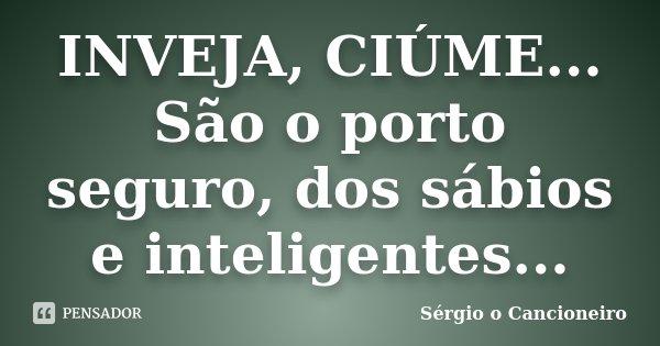 INVEJA, CIÚME... São o porto seguro, dos sábios e inteligentes...... Frase de Sérgio o Cancioneiro.