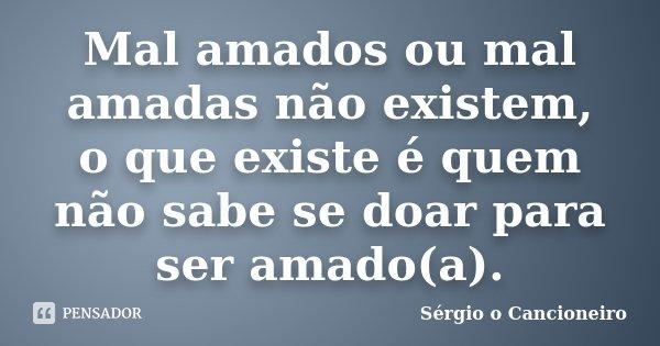 Mal amados ou mal amadas não existem, o que existe é quem não sabe se doar para ser amado(a).... Frase de Sérgio o Cancioneiro.