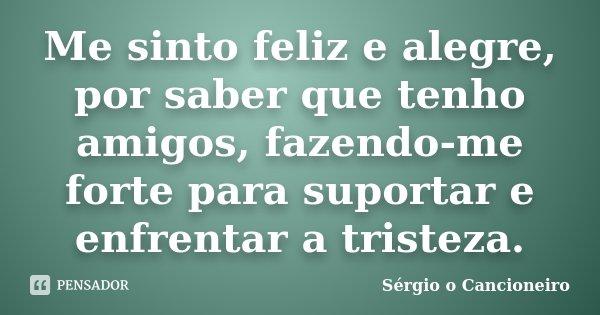 Me sinto feliz e alegre, por saber que tenho amigos, fazendo-me forte para suportar e enfrentar a tristeza.... Frase de Sérgio o Cancioneiro.