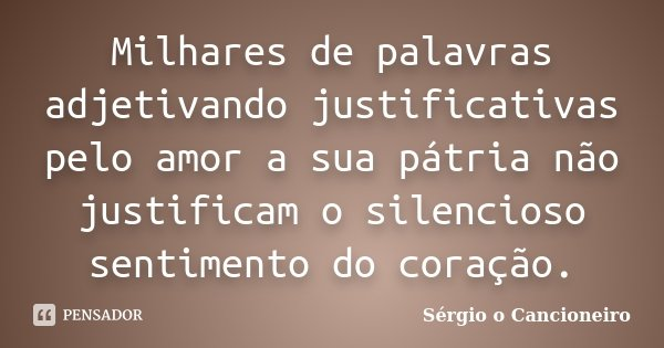 Milhares de palavras adjetivando justificativas pelo amor a sua Pátria, não justificam o silencioso sentimento do coração.... Frase de Sérgio o Cancioneiro.