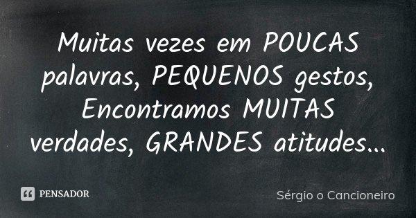 Muitas vezes em POUCAS palavras, PEQUENOS gestos, Encontramos MUITAS verdades, GRANDES atitudes...... Frase de Sérgio o Cancioneiro.