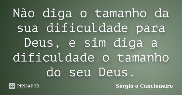 Não diga o tamanho da sua dificuldade para Deus, e sim diga a dificuldade o tamanho do seu Deus.... Frase de Sérgio o Cancioneiro.