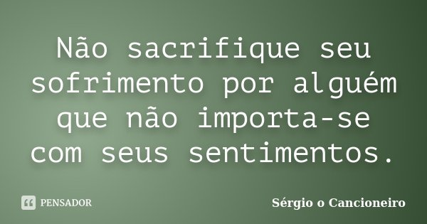 Não sacrifique seu sofrimento por alguém que não importa-se com seus sentimentos.... Frase de Sérgio o Cancioneiro.
