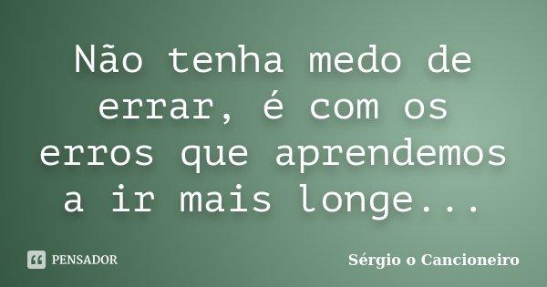 Não tenha medo de errar, é com os erros que aprendemos a ir mais longe...... Frase de Sérgio o Cancioneiro.
