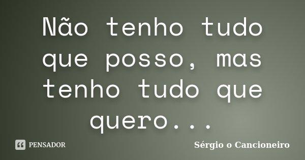 Não tenho tudo que posso, mas tenho tudo que quero...... Frase de Sérgio o Cancioneiro.