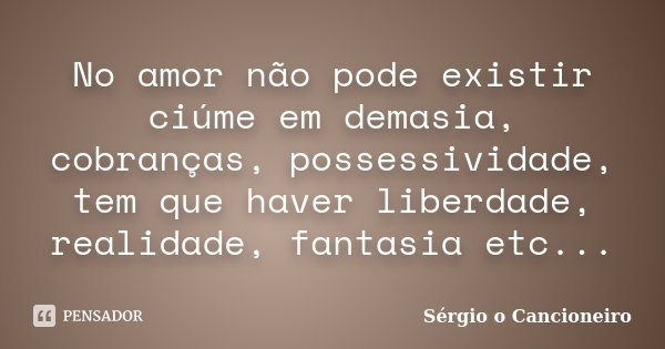 No amor não pode existir ciúme em demasia, cobranças, possessividade, tem que haver liberdade, realidade, fantasia etc...... Frase de Sérgio o Cancioneiro.