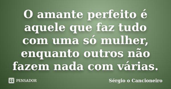 O amante perfeito é aquele que faz tudo com uma só mulher, enquanto outros não fazem nada com várias.... Frase de Sérgio o Cancioneiro.