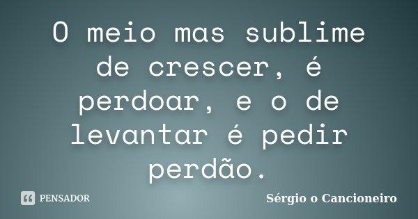 O meio mas sublime de crescer, é perdoar, e o de levantar é pedir perdão.... Frase de Sérgio o Cancioneiro.