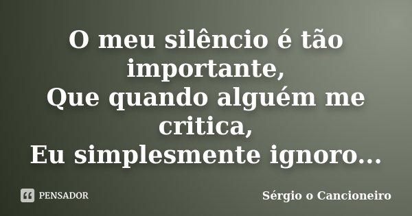 O meu silêncio é tão importante, Que quando alguém me critica, Eu simplesmente ignoro...... Frase de Sérgio o Cancioneiro.