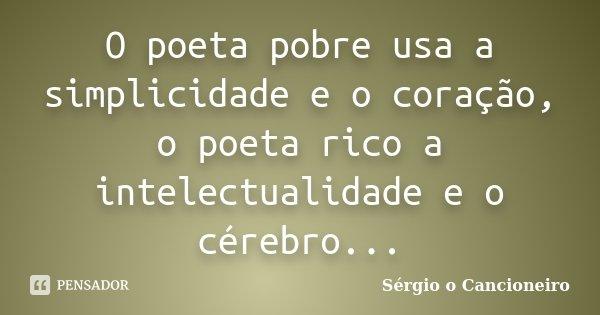 O poeta pobre usa a simplicidade e o coração, o poeta rico a intelectualidade e o cérebro...... Frase de Sérgio o Cancioneiro.