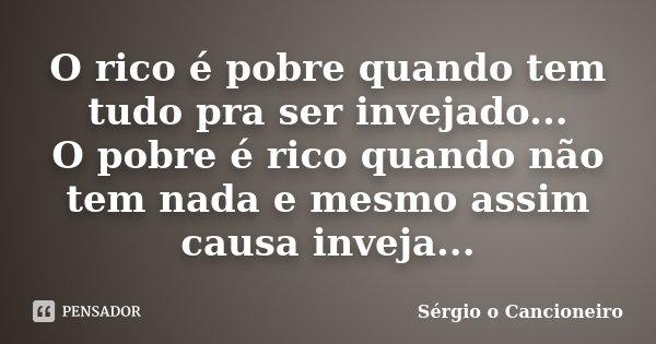 O rico é pobre quando tem tudo pra ser invejado... O pobre é rico quando não tem nada e mesmo assim causa inveja...... Frase de Sérgio o Cancioneiro.