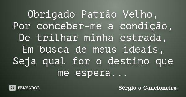 Obrigado Patrão Velho, Por conceber-me a condição, De trilhar minha estrada, Em busca de meus ideais, Seja qual for o destino que me espera...... Frase de Sérgio o Cancioneiro.