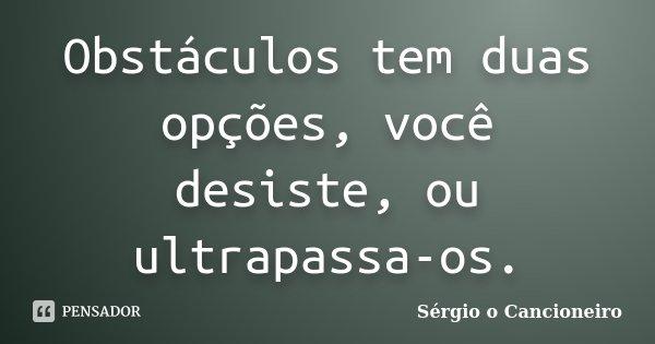Obstáculos tem duas opções, você desiste, ou ultrapassa-os.... Frase de Sérgio o Cancioneiro.