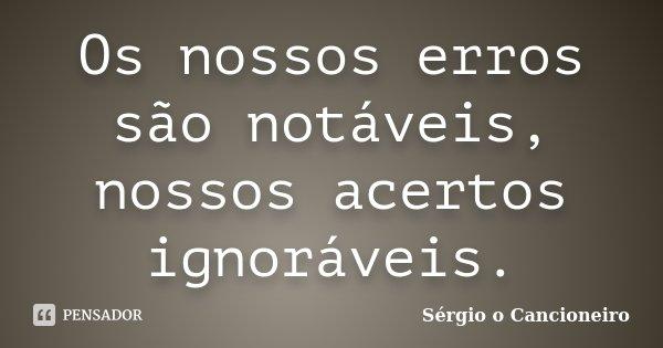 Os nossos erros são notáveis, nossos acertos ignoráveis.... Frase de Sérgio o Cancioneiro.