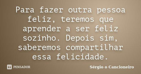 Para fazer outra pessoa feliz, teremos que aprender a ser feliz sozinho. Depois sim, saberemos compartilhar essa felicidade.... Frase de Sérgio o Cancioneiro.