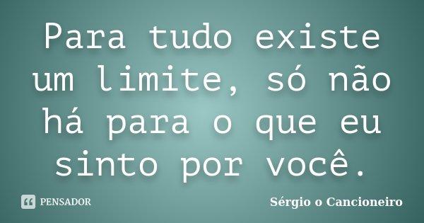 Para tudo existe um limite, só não há para o que eu sinto por você.... Frase de Sérgio o Cancioneiro.