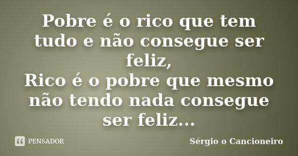 Pobre é o rico que tem tudo e não consegue ser feliz, Rico é o pobre que mesmo não tendo nada consegue ser feliz...... Frase de Sérgio o Cancioneiro.