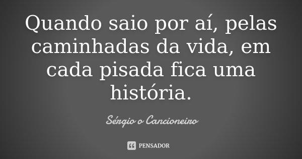 Quando saio por aí, pelas caminhadas da vida, em cada pisada fica uma história.... Frase de Sérgio o Cancioneiro.