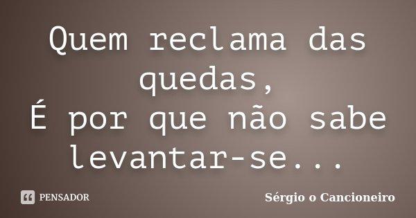 Quem reclama das quedas, É por que não sabe levantar-se...... Frase de Sérgio o Cancioneiro.