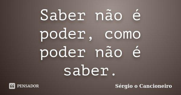 Saber não é poder, como poder não é saber.... Frase de Sérgio o Cancioneiro.