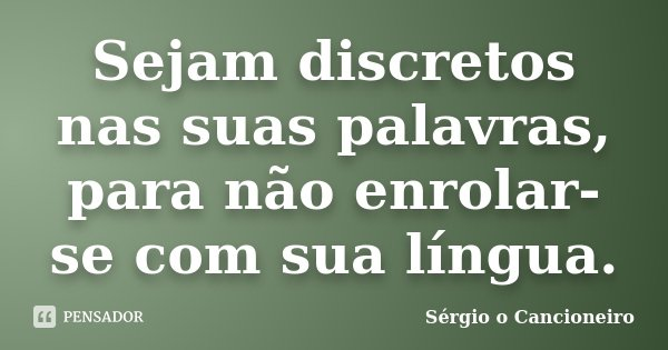 Sejam discretos nas suas palavras, para não enrolar-se com sua língua.... Frase de Sérgio o Cancioneiro.