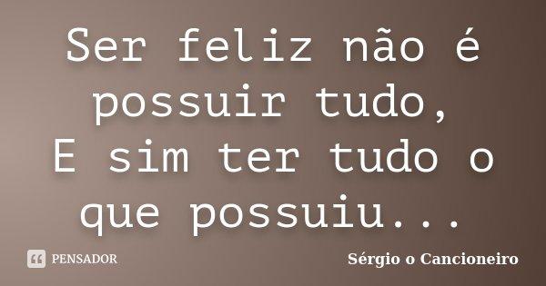 Ser feliz não é possuir tudo, E sim ter tudo o que possuiu...... Frase de Sérgio o Cancioneiro.