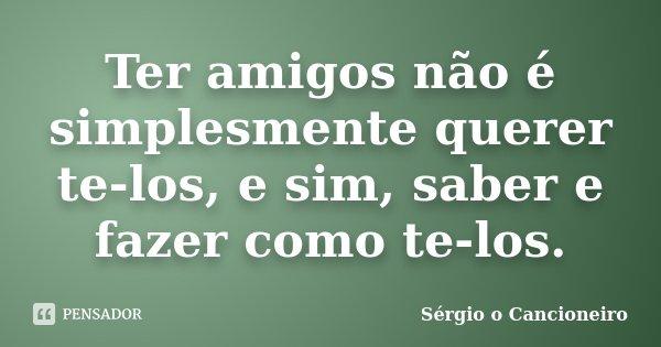 Ter amigos não é simplesmente querer te-los, e sim, saber e fazer como te-los.... Frase de Sérgio o Cancioneiro.