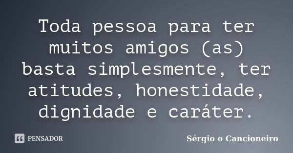 Toda pessoa para ter muitos amigos (as) basta simplesmente, ter atitudes, honestidade, dignidade e caráter.... Frase de Sérgio o Cancioneiro.