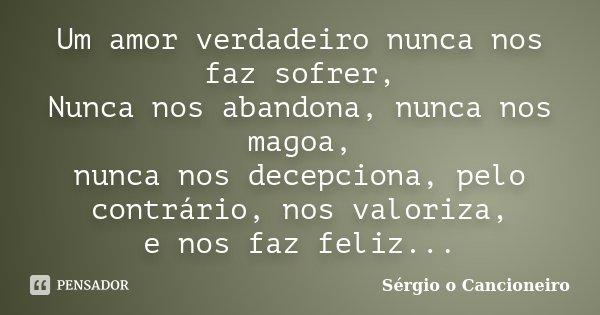 Um amor verdadeiro, nunca nos faz sofrer, Nunca nos abandona, nunca nos magoa, nunca nos decepciona, pelo contrário nos valoriza, e nos faz feliz...... Frase de Sérgio o Cancioneiro.