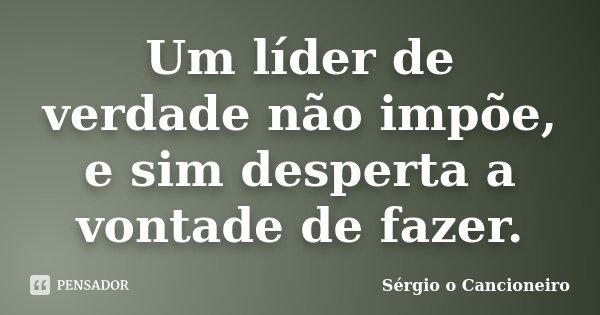 Um líder de verdade não impõe, e sim desperta a vontade de fazer.... Frase de Sérgio o Cancioneiro.