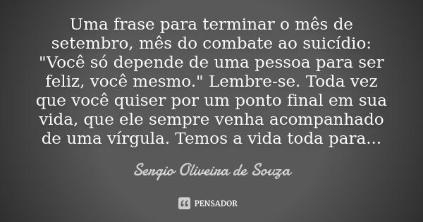 """Uma frase para terminar o mês de setembro, mês do combate ao suicídio: """"Você só depende de uma pessoa para ser feliz, você mesmo."""" Lembre-se. Toda vez... Frase de Sérgio Oliveira de Souza."""